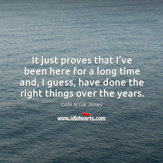 It just proves that I've been here for a long time and, I guess, have done the right things over the years. Image