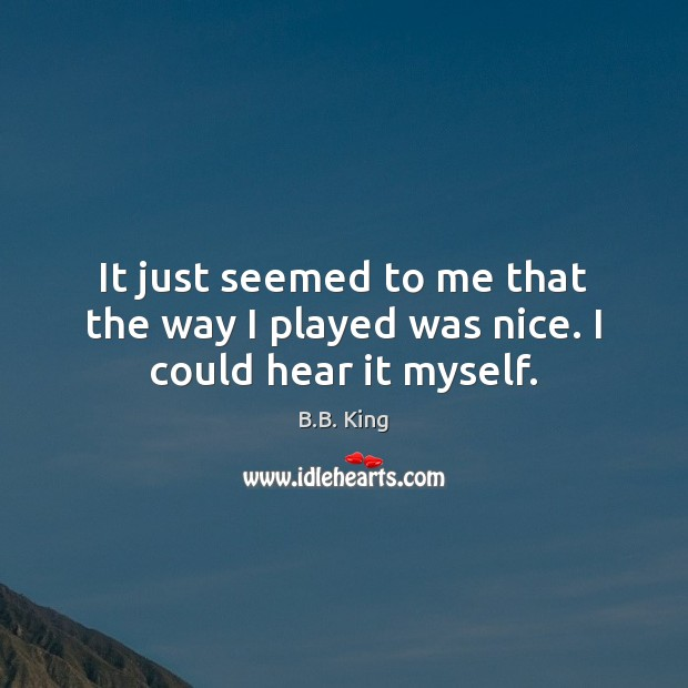 It just seemed to me that the way I played was nice. I could hear it myself. B.B. King Picture Quote