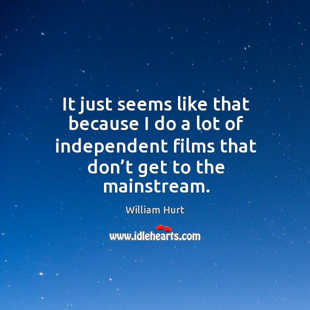 It just seems like that because I do a lot of independent films that don't get to the mainstream. William Hurt Picture Quote