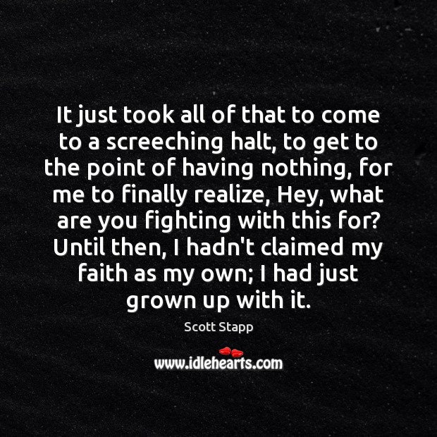 It just took all of that to come to a screeching halt, Scott Stapp Picture Quote