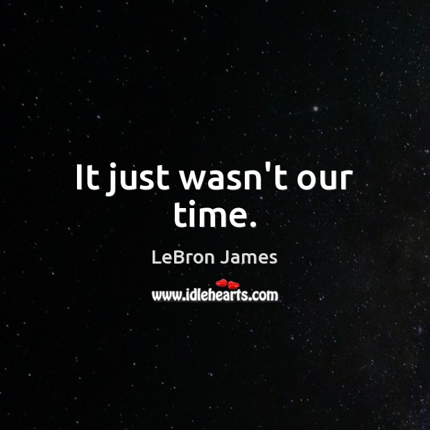 It just wasn't our time. LeBron James Picture Quote