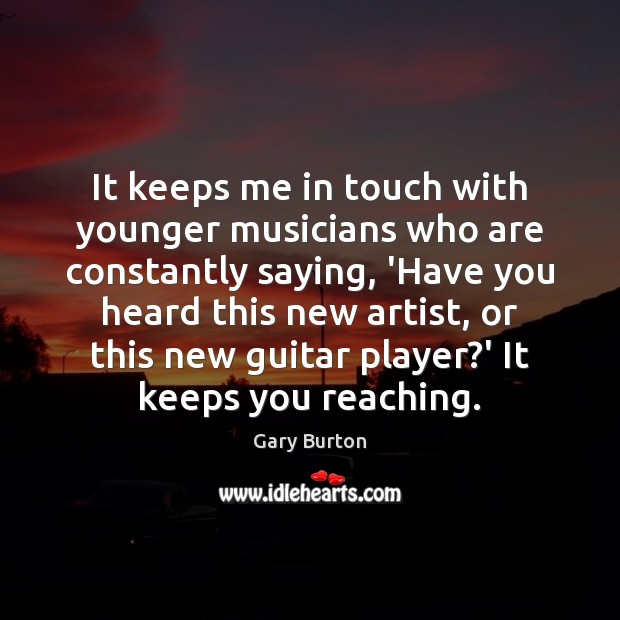 Image, It keeps me in touch with younger musicians who are constantly saying,