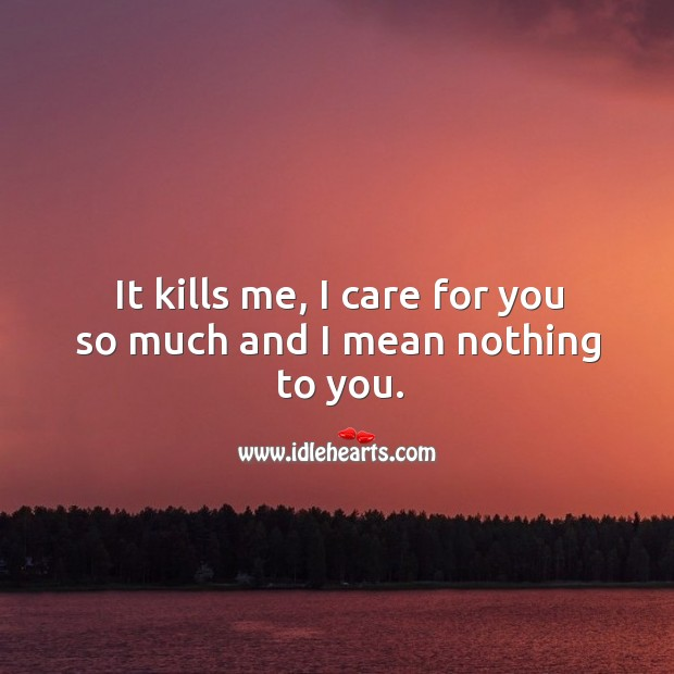 It kills me, I care for you so much and I mean nothing to you. Sad Quotes Image