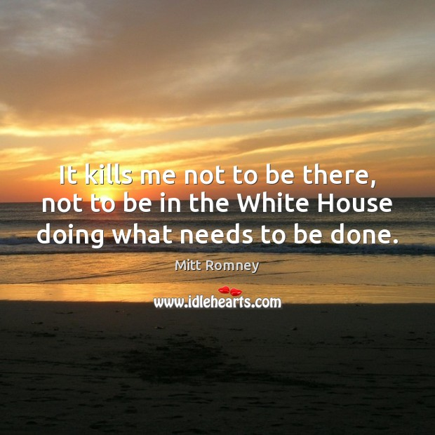 It kills me not to be there, not to be in the White House doing what needs to be done. Mitt Romney Picture Quote