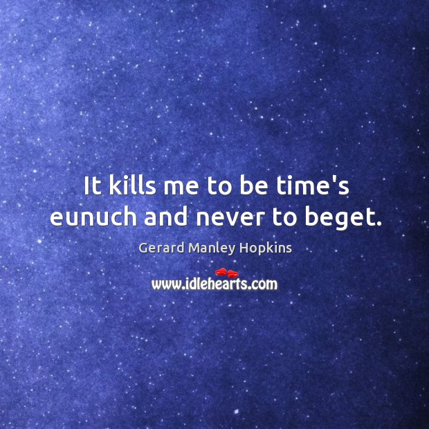 It kills me to be time's eunuch and never to beget. Image