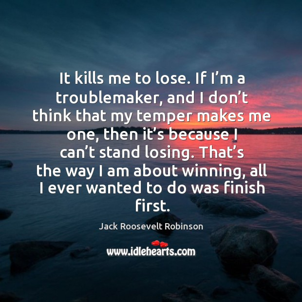 It kills me to lose. If I'm a troublemaker, and I don't think that my temper makes me one Image