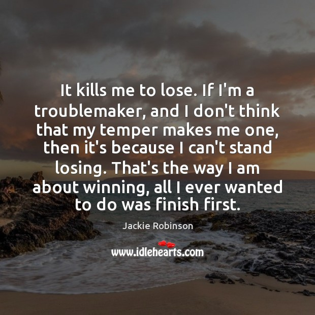 Image, It kills me to lose. If I'm a troublemaker, and I don't