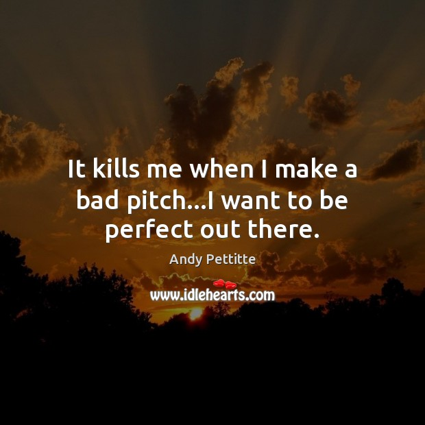 Image, It kills me when I make a bad pitch…I want to be perfect out there.