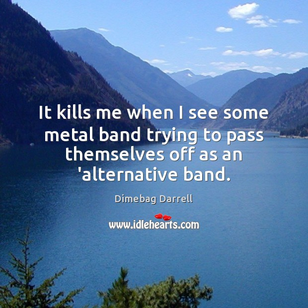 Image, It kills me when I see some metal band trying to pass