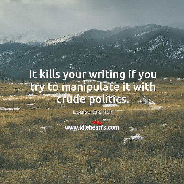 It kills your writing if you try to manipulate it with crude politics. Image