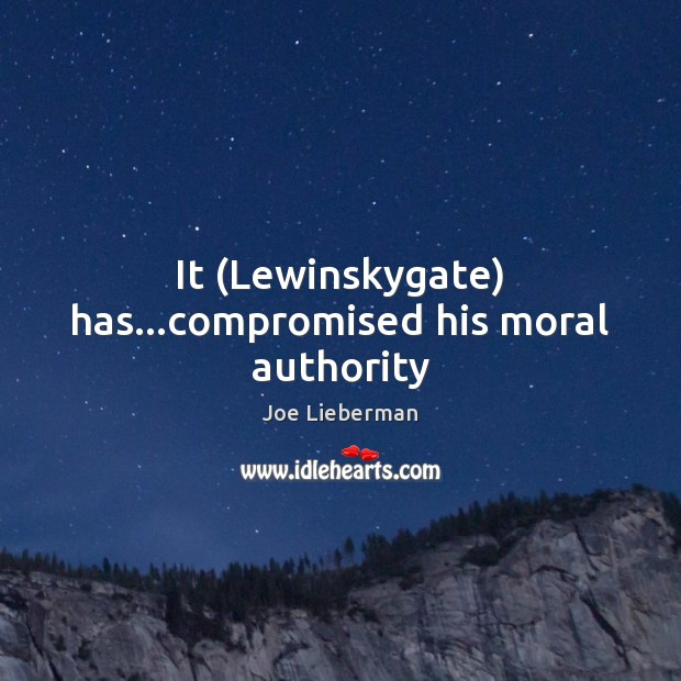 It (Lewinskygate) has…compromised his moral authority Joe Lieberman Picture Quote