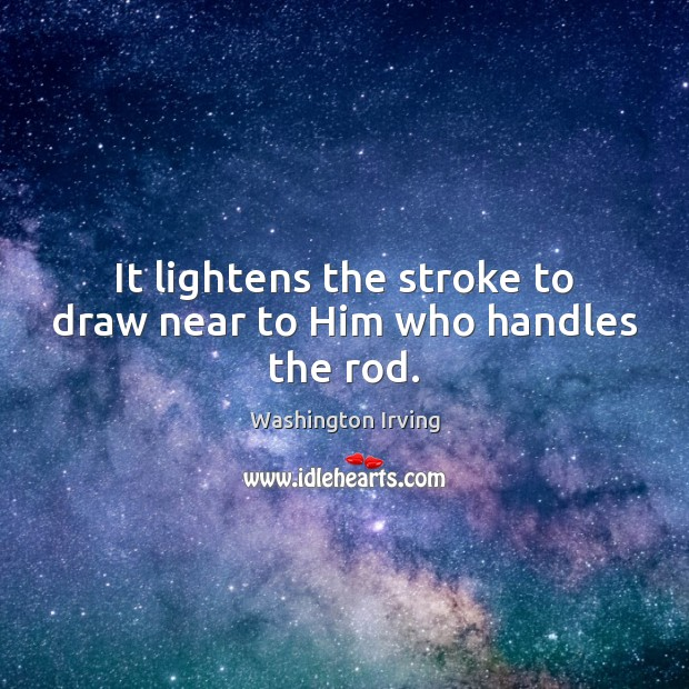 It lightens the stroke to draw near to Him who handles the rod. Washington Irving Picture Quote