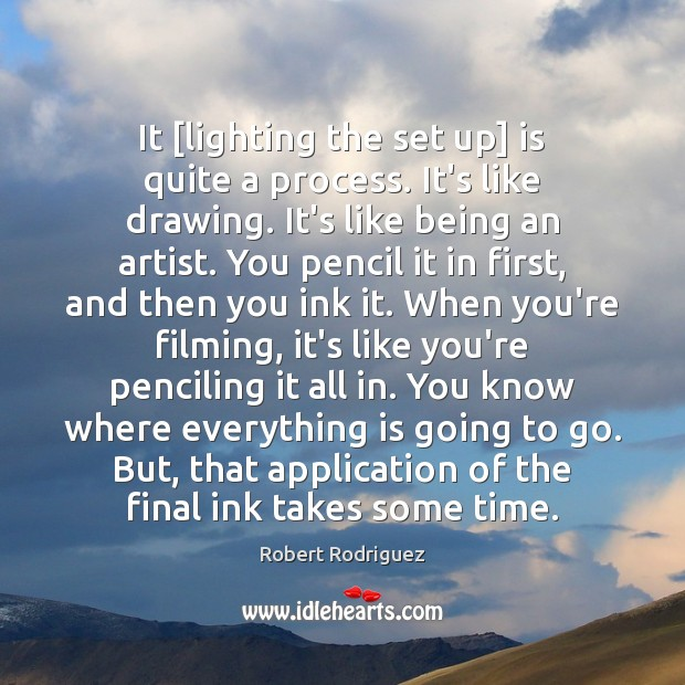 It [lighting the set up] is quite a process. It's like drawing. Robert Rodriguez Picture Quote
