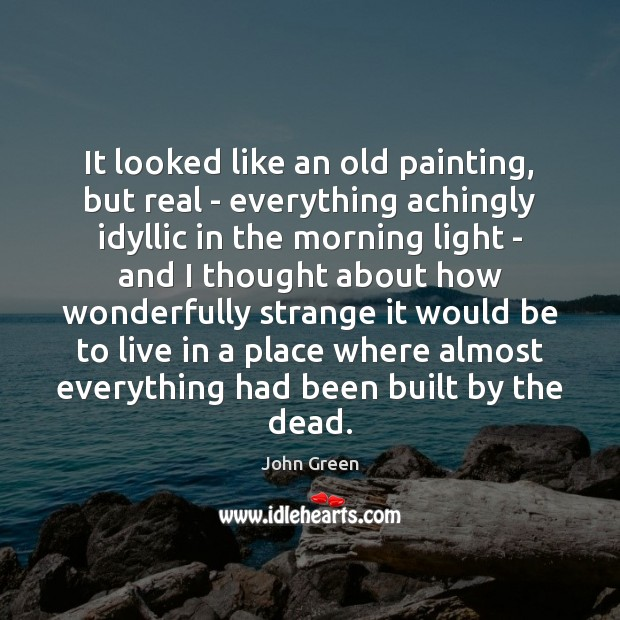It looked like an old painting, but real – everything achingly idyllic John Green Picture Quote