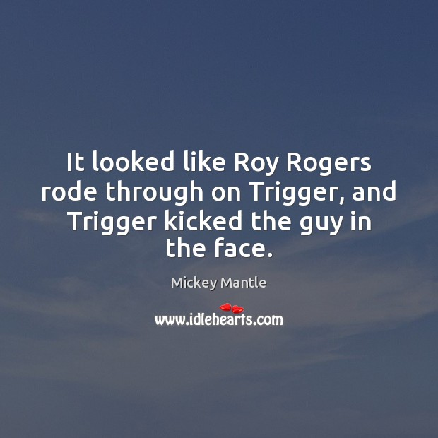 It looked like Roy Rogers rode through on Trigger, and Trigger kicked the guy in the face. Mickey Mantle Picture Quote
