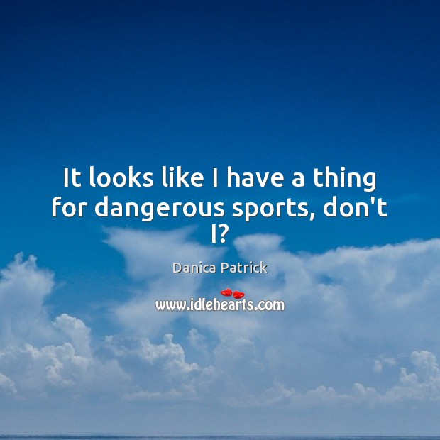 It looks like I have a thing for dangerous sports, don't I? Danica Patrick Picture Quote