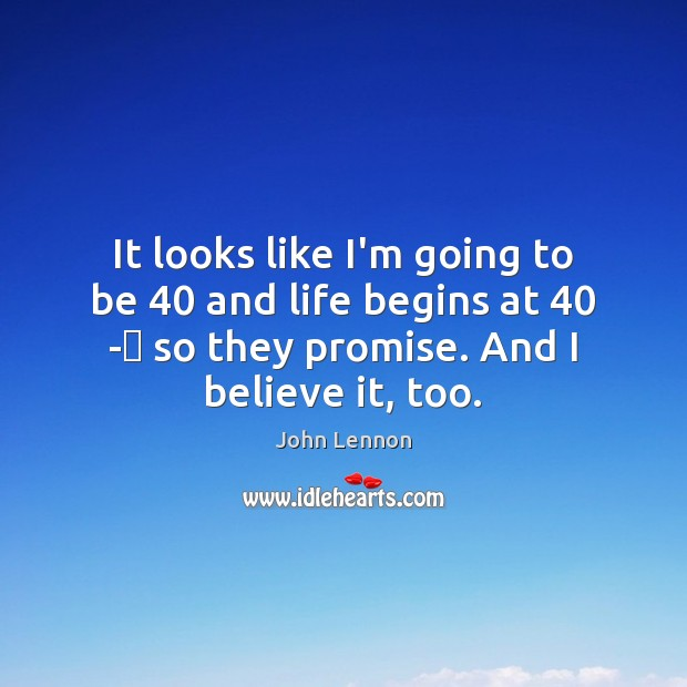 It looks like I'm going to be 40 and life begins at 40 - Promise Quotes Image