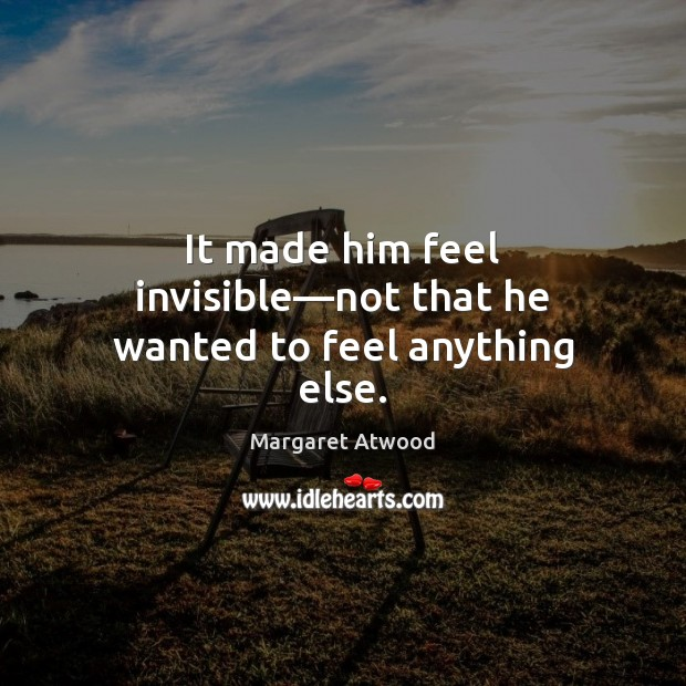 It made him feel invisible—not that he wanted to feel anything else. Margaret Atwood Picture Quote