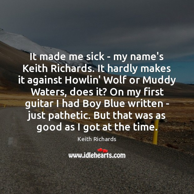 It made me sick – my name's Keith Richards. It hardly makes Image