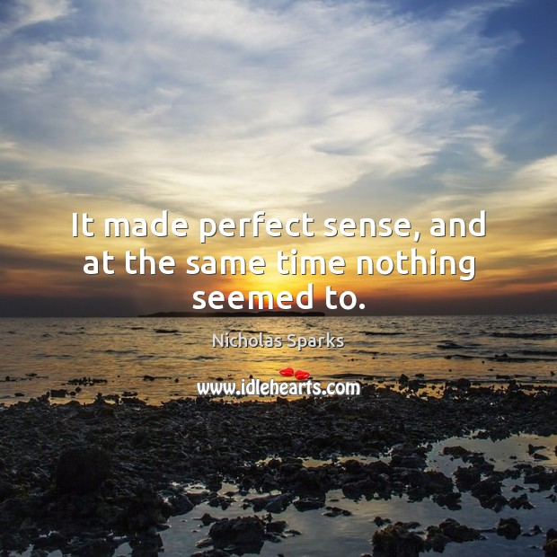 It made perfect sense, and at the same time nothing seemed to. Image