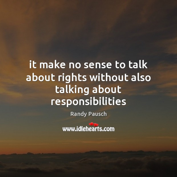 It make no sense to talk about rights without also talking about responsibilities Randy Pausch Picture Quote