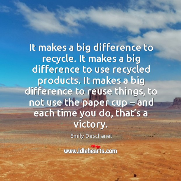It makes a big difference to recycle. It makes a big difference to use recycled products. Image