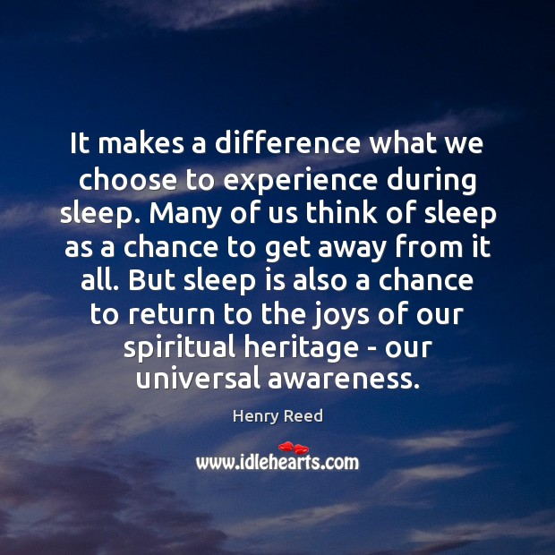 It makes a difference what we choose to experience during sleep. Many Henry Reed Picture Quote