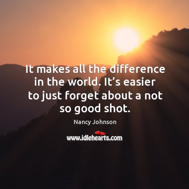 It makes all the difference in the world. It's easier to just forget about a not so good shot. Image