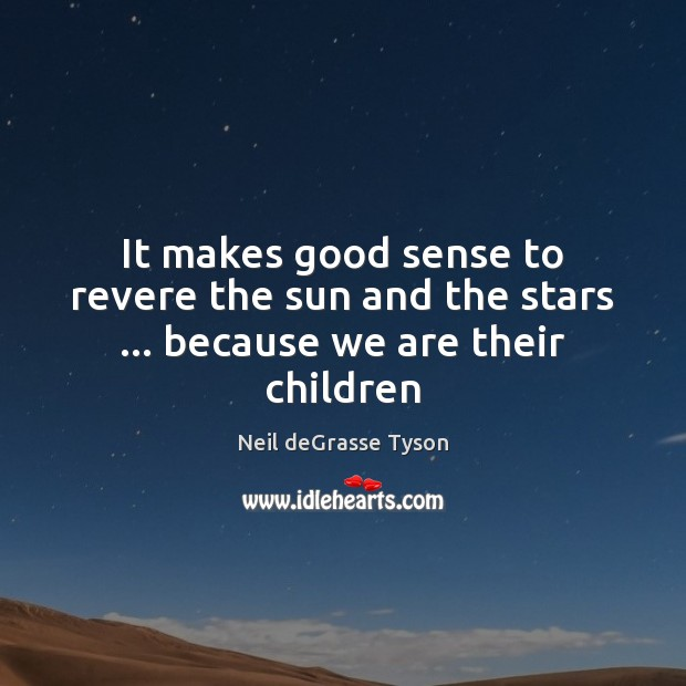 It makes good sense to revere the sun and the stars … because we are their children Image