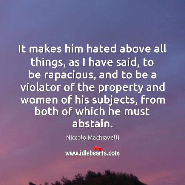 It makes him hated above all things, as I have said, to Niccolo Machiavelli Picture Quote