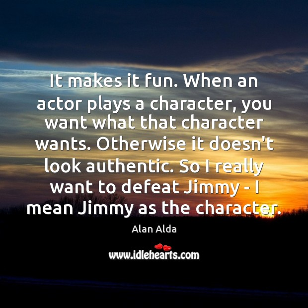 It makes it fun. When an actor plays a character, you want Alan Alda Picture Quote