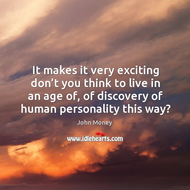 It makes it very exciting don't you think to live in an age of, of discovery of human personality this way? Image