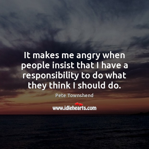 It makes me angry when people insist that I have a responsibility Image