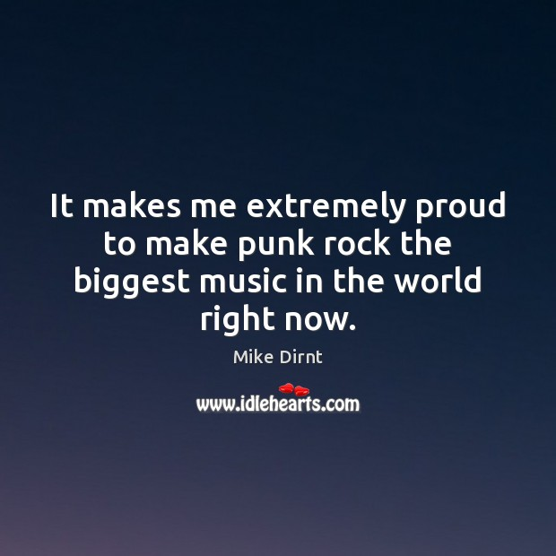 It makes me extremely proud to make punk rock the biggest music in the world right now. Mike Dirnt Picture Quote
