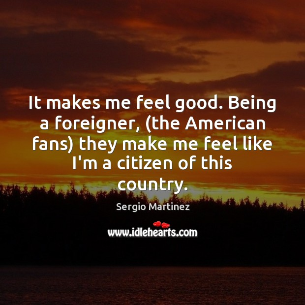 It makes me feel good. Being a foreigner, (the American fans) they Sergio Martinez Picture Quote