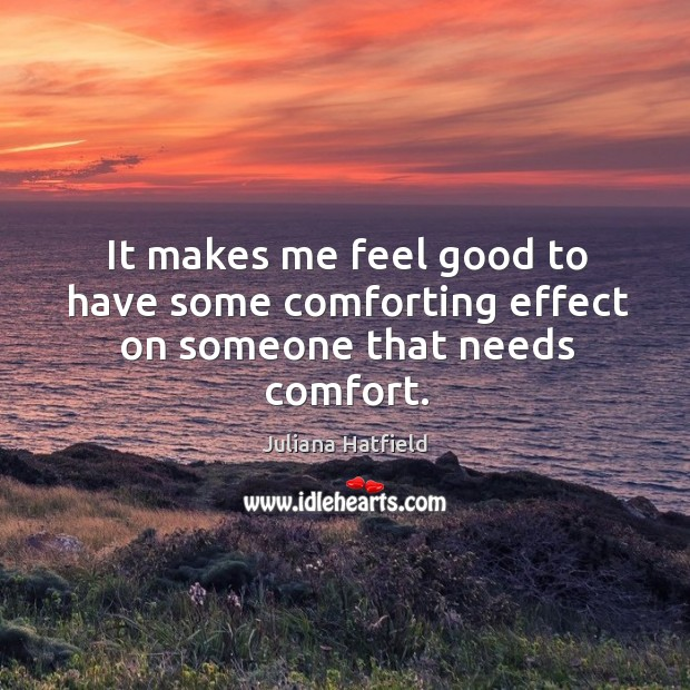 It makes me feel good to have some comforting effect on someone that needs comfort. Image