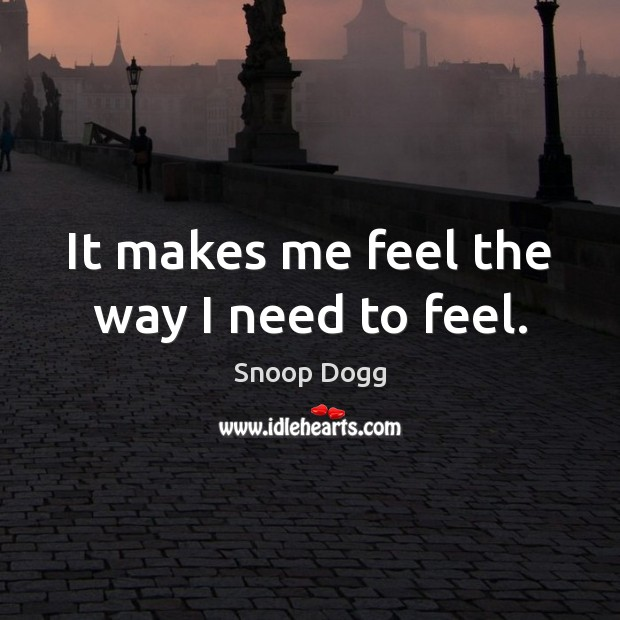 It makes me feel the way I need to feel. Snoop Dogg Picture Quote