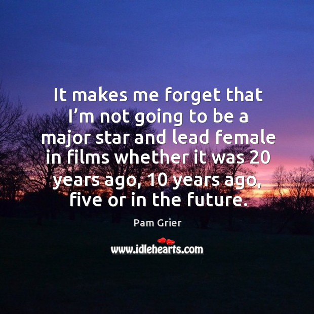 It makes me forget that I'm not going to be a major star and lead female in films Pam Grier Picture Quote