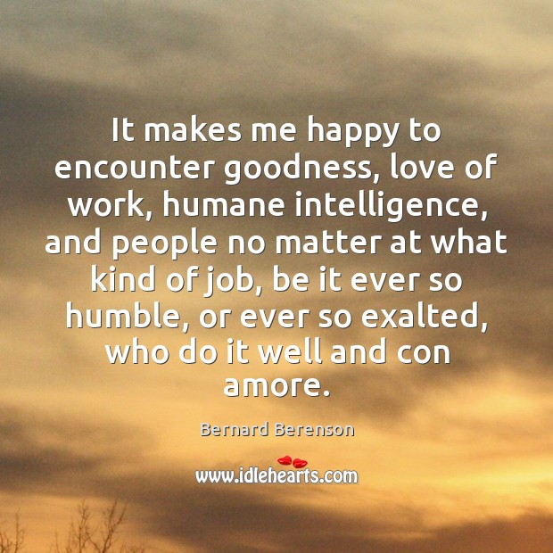 It makes me happy to encounter goodness, love of work, humane intelligence, Image