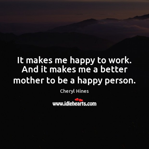 Image, It makes me happy to work. And it makes me a better mother to be a happy person.