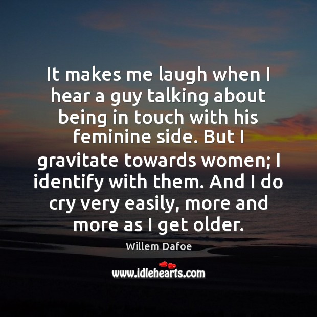 It makes me laugh when I hear a guy talking about being Willem Dafoe Picture Quote
