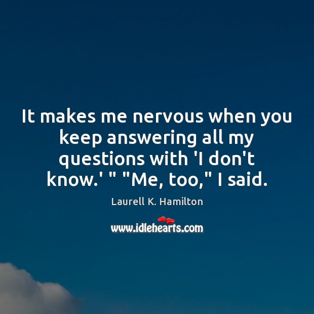 Image, It makes me nervous when you keep answering all my questions with