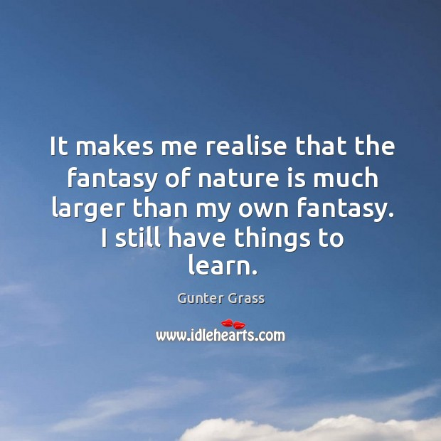 It makes me realise that the fantasy of nature is much larger Gunter Grass Picture Quote