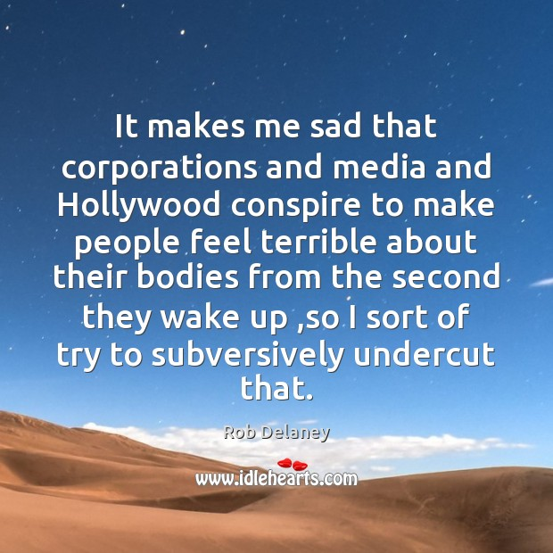 It makes me sad that corporations and media and Hollywood conspire to Rob Delaney Picture Quote