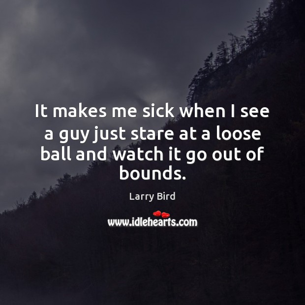 It makes me sick when I see a guy just stare at Larry Bird Picture Quote