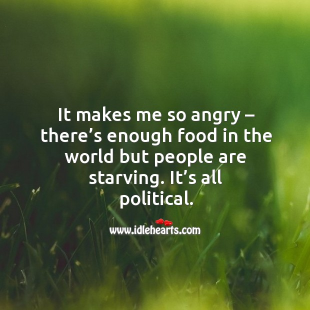 It makes me so angry – there's enough food in the world but people are starving. It's all political. Image