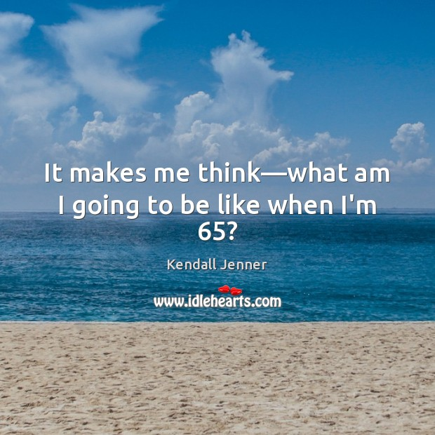 It makes me think—what am I going to be like when I'm 65? Image