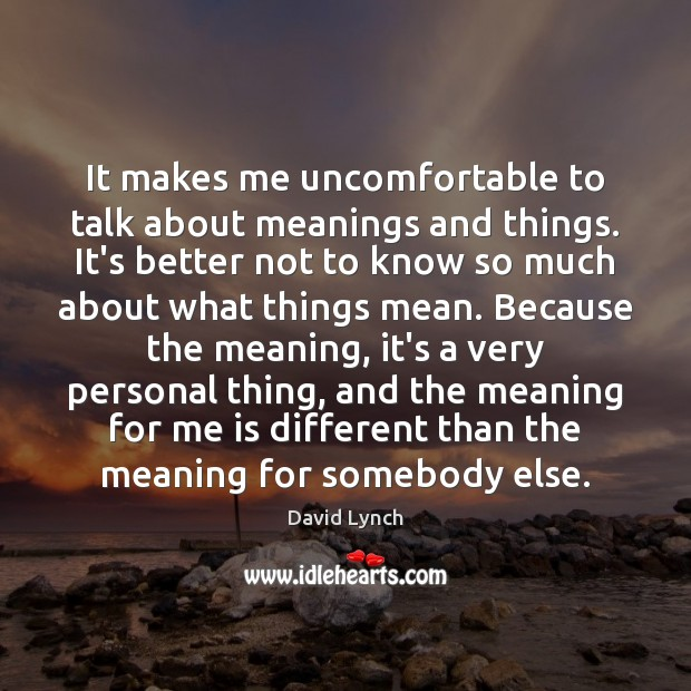 It makes me uncomfortable to talk about meanings and things. It's better David Lynch Picture Quote