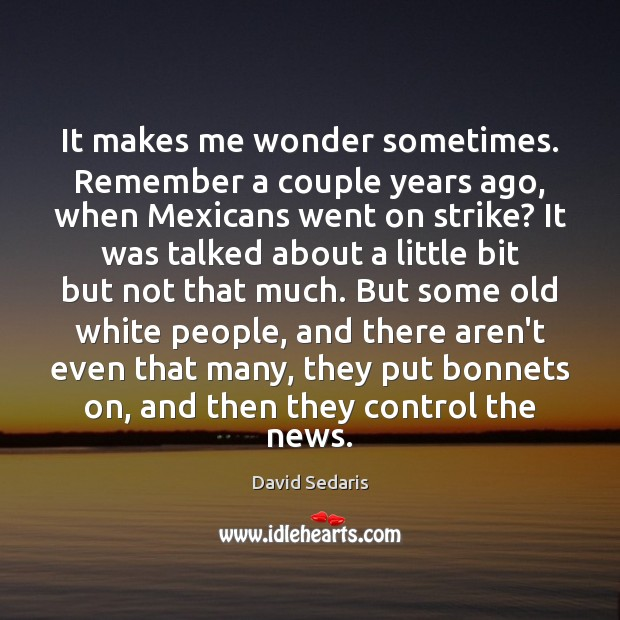It makes me wonder sometimes. Remember a couple years ago, when Mexicans David Sedaris Picture Quote