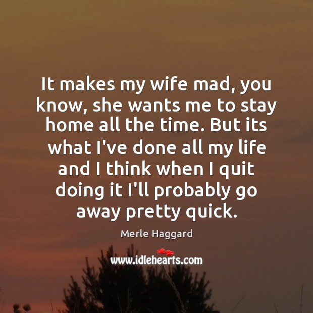 It makes my wife mad, you know, she wants me to stay Merle Haggard Picture Quote